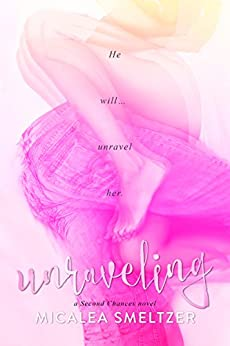 Unraveling (Second Chances Book 1) by [Smeltzer, Micalea]
