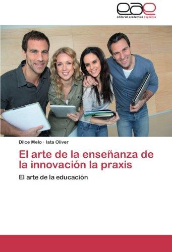 El arte de la enseñanza de la innovacion la praxis: El arte de la educacion (Spanish Edition) [Dilce Melo - Iata Oliver] (Tapa Blanda)