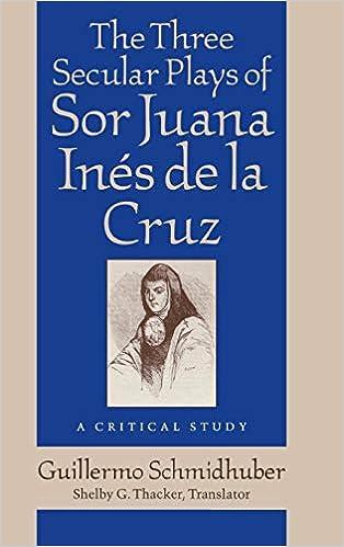 Guillermo Schmidhuber - The Three Secular Plays Of Sor Juana Ines De La Cruz: A Critical Study