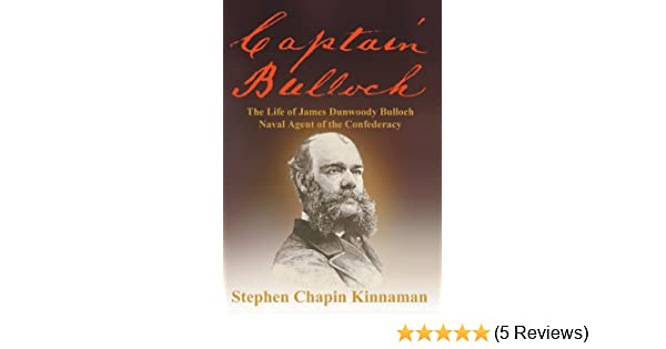 Captain Bulloch: The Life of James Dunwoody Bulloch, Naval Agent of the Confederacy: Stephen Chapin Kinnaman: 9781457518225: Amazon.com: Books