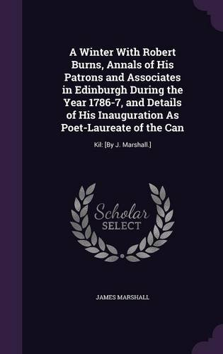 Download A Winter with Robert Burns, Annals of His Patrons and Associates in Edinburgh During the Year 1786-7, and Details of His Inauguration as Poet-Laureate of the Can: Kil: [By J. Marshall.] ebook