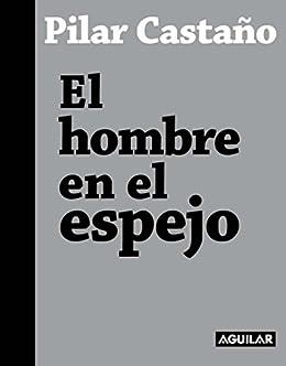 03ca648f6a4 Amazon.com: El hombre en el espejo (Spanish Edition) eBook: Pilar ...