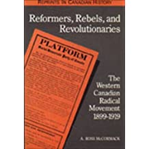 Reformers, Rebels, and Revolutionaries: The Western Canadian Radical Movement 1899-1919