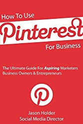 How To Use Pinterest For Business - The Ultimate Guide For Aspiring Marketers, Business Owners & Entrepreneurs - Special Edition