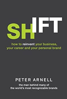 Shift: How to Reinvent Your Business, Your Career, and Your Personal Brand by [Arnell, Peter]