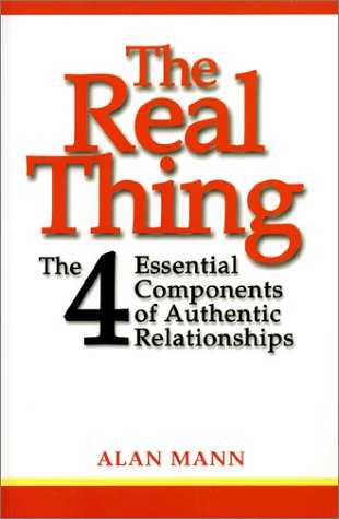 The Real Thing : The Four Essential Components of Authentic Relationships