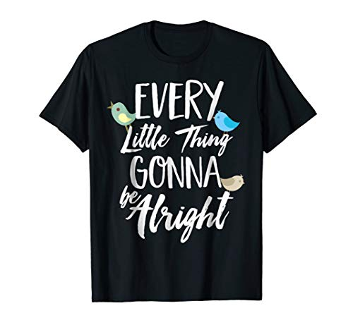 (Every Little Thing Gonna Be Alright 3 Lil Birds T-Shirt)