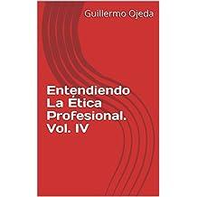 Entendiendo La Ética Profesional. Vol. IV