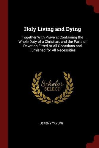 Download Holy Living and Dying: Together With Prayers: Containing the Whole Duty of a Christian, and the Parts of Devotion Fitted to All Occasions and Furnished for All Necessities PDF