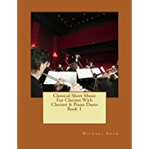 Classical Sheet Music For Clarinet With Clarinet & Piano Duets Book 1: Ten Easy Classical Sheet Music Pieces For Solo Clarinet & Clarinet/Piano Duets