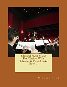 Classical Sheet Music For Clarinet With Clarinet & Piano Duets Book 1: Ten Easy Classical Sheet Music Pieces For Solo Clarinet & Clarinet/Piano Duets (Volume 1)