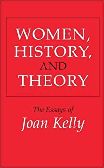 Women, History, and Theory: The Essays of Joan Kelly (Women in Culture and Society) New edition by Kelly, Joan (1986)