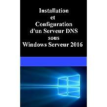 Installation et Configuration d'un serveur DNS sous Windows Serveur 2016 (French Edition)
