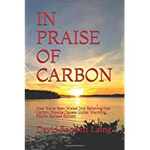 In Praise Of Carbon: How We've Been Misled Into Believing that Carbon Dioxide Causes Global Warming, Fourth Revised Edition