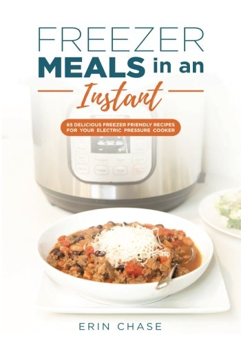Freezer Meals in an Instant: 65 Delicious Freezer-Friendly Recipes for your Electric Pressure Cooker by Erin Chase