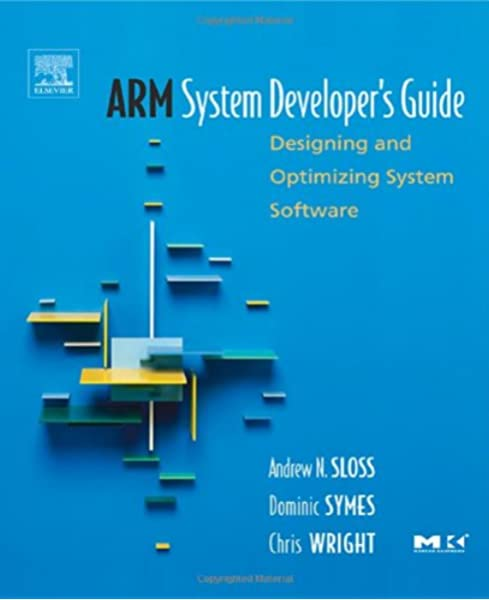 Arm System Developer S Guide Designing And Optimizing System Software The Morgan Kaufmann Series In Computer Architecture And Design Sloss Andrew Symes Dominic Wright Chris 9781558608740 Amazon Com Books