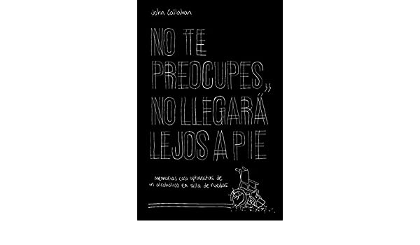 Amazon.com: No te preocupes, no llegará lejos a pie: Memorias casi optimistas de un alcohólico en silla de ruedas (Spanish Edition) eBook: John Callahan, ...