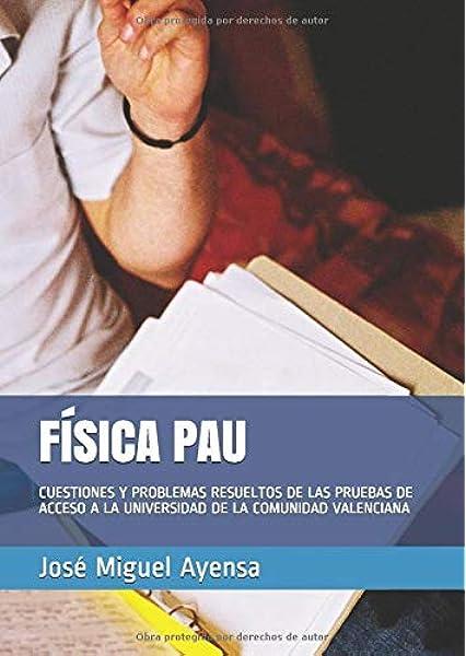 FÍSICA PAU: CUESTIONES Y PROBLEMAS RESUELTOS DE LAS PRUEBAS DE ACCESO A LA UNIVERSIDAD DE LA COMUNIDAD VALENCIANA: Amazon.es: Ayensa, José Miguel: Libros