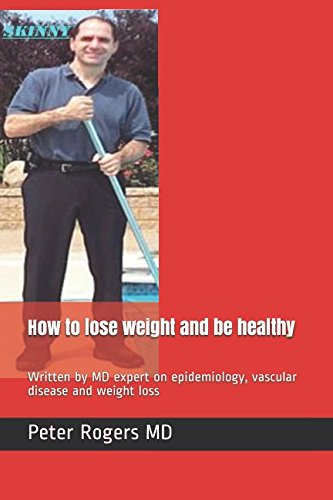 How to lose weight and be healthy: Written by MD expert on epidemiology, vascular disease and weight loss