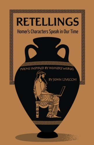 Retellings:: Homer's Characters Speak in Our Time Poems Inspired by Homer's Works
