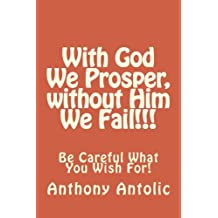 With God We Prosper, without Him We Fail!!!: Be Careful What You Wish For! (The Road to Salvation) (Volume 1)