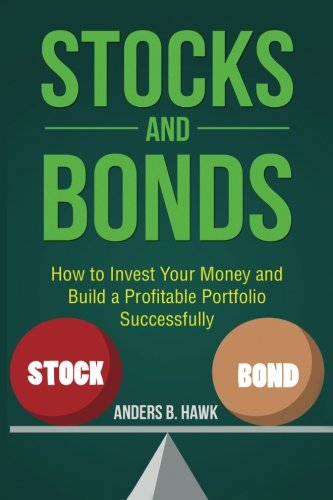 Stocks and Bonds: How to Invest Your Money and Build a Profitable Portfolio Successfully by CreateSpace Independent Publishing Platform