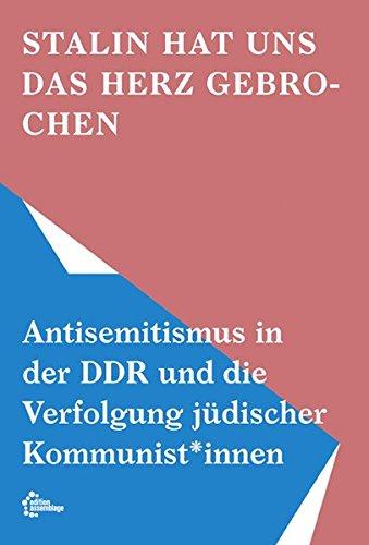 Stalin hat uns das Herz gebrochen: Antisemitismus in der DDR und die Verfolgung jüdischer Kommunist*innen