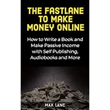 The Fastlane to Make Money Online: How to Write a Book and Make Passive Income with Self Publishing, Audiobooks and More