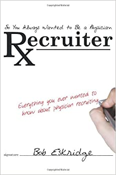 So You Always Wanted to Be A Physician Recruiter: Everything You Ever Wanted to Know About Physician Recruiting