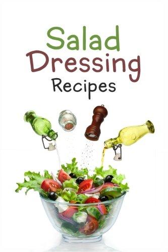 Salad Dressing Recipes: Top 50 Most Delicious Homemade Salad Dressings: [A Salad Dressing -