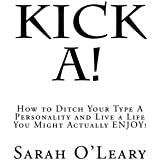 Kick A!: How to Ditch Your Type A Personality and Live a Life You Might Actually ENJOY!