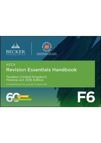 ACCA Approved – F6 Taxation (UK) – Finance Act 2016 (June 2017 to March 2018 Exams): Revision Essentials Handbook
