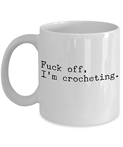 Funny Crochet Coffee Mug - Fuck Off, I'm Crocheting - Perfect Gift Idea for Women Friends Mom Daughter Sister Grandma - Cozy Needle Hook Hooker Knitting Yarn - Humor Novelty ()