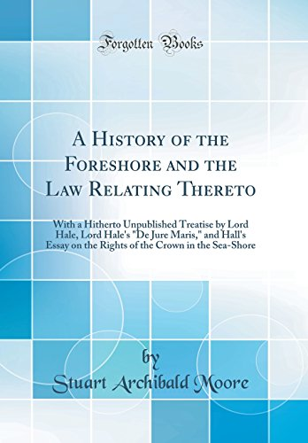 A History of the Foreshore and the Law Relating Thereto: With a Hitherto Unpublished Treatise by Lord Hale, Lord Hale's De Jure Maris, and Hall's ... the Crown in the Sea-Shore (Classic Reprint)