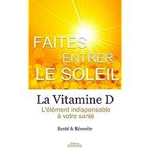 Faites Entrer Le Soleil, La vitamine D, l'élément indispensable à votre santé (French Edition)