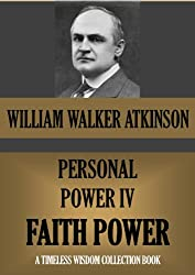 PERSONAL POWER IV. FAITH POWER Or Your Inspirational Forces (Timeless Wisdom Collection Book 133)