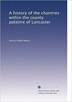 A history of the chantries within the county palatine of Lancaster