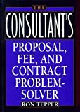 The Consultant's Proposal, Fee, and Contract Problem-Solver, Tepper, Ronald, 0471582115