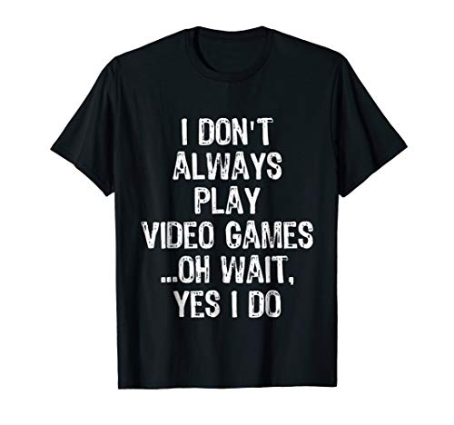 I Don't Always Play Video Games ...Oh Wait, Yes I Do T Shirt