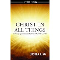 Christ in All Things: Exploring Spirituality with Pierre Teilhard De Chardin