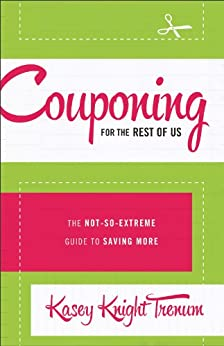 Couponing for the Rest of Us: The Not-So-Extreme Guide to Saving More by [Trenum, Kasey Knight]