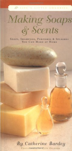 Making Soaps & Scents: Soaps, Shampoos, Perfumes & Splashes You Can Make At Home (Life's Little Luxuries)