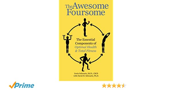 The Awesome The Essential Components Of Optimal Health Total Fitness Dr Irwin Schwartz Ed D Dr David H Schwartz Ph D 9780981693521