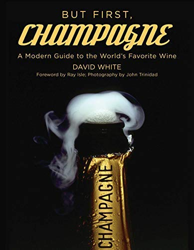 But First, Champagne: A Modern Guide to the World's Favorite Wine (Best Fizz In The World)