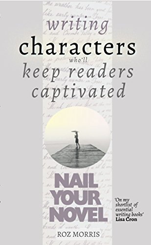 Writing Characters Who'll Keep Readers Captivated: Nail Your Novel by [Morris, Roz]