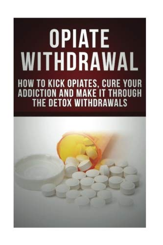 Opiate Withdrawal: How to Kick Opiates, Cure Your Addiction And Make it Through the Detox Withdrawals (Opiate Addiction, Curing Opiate Addiction, Vicodin, Oxy, Narcotic Withdrawals)