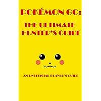 Pokemon Go: The Ultimate Hunters Guide