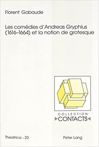 Read Online Les Comedies D Andreas Gryphius (1616-1664) Et La Notion de Grotesque pdf