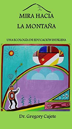 MIRA HACIA LA MONTAÑA : UNA ECOLOGÍA DE EDUCACIÓN INDÍGENA by [Cajete, Gregory]
