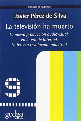 La television ha muerto/ TV is dead: La Nueva Produccion Audiovisual En La Era De Internet: La Tercera Revolucion Indust